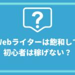 Webライターは飽和して初心者は稼げない?